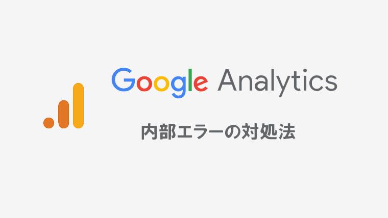 Googleアナリティクスで内部えらーが起きる場合の対処法