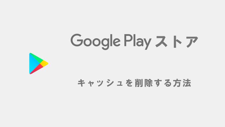 Google Play ストアのキャッシュを削除する方法
