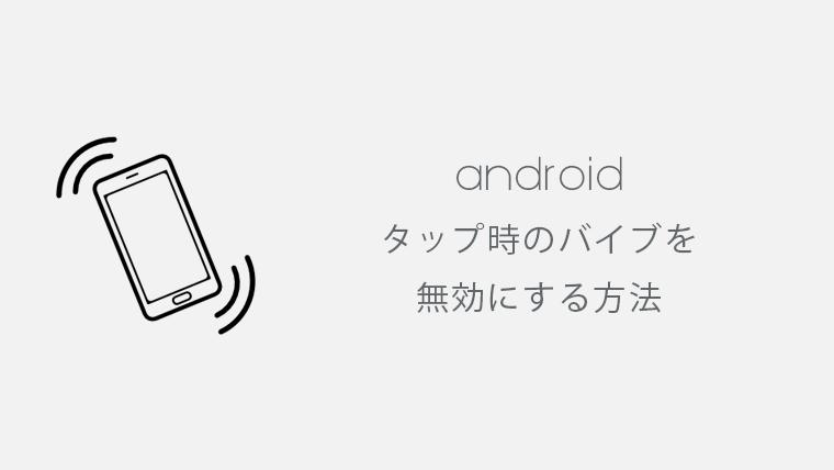 Android端末でタップ時になるバイブを無効にする方法